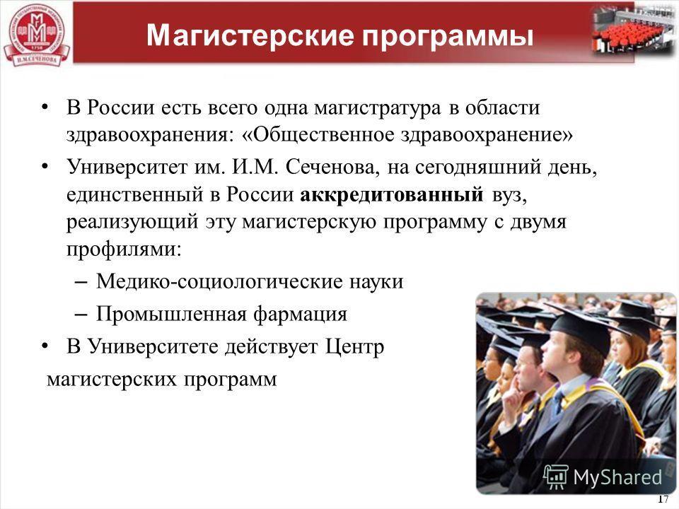 17 Магистерские программы В России есть всего одна магистратура в области здравоохранения : « Общественное здравоохранение » Университет им. И. М. Сеченова, на сегодняшний день, единственный в России аккредитованный вуз, реализующий эту магистерскую
