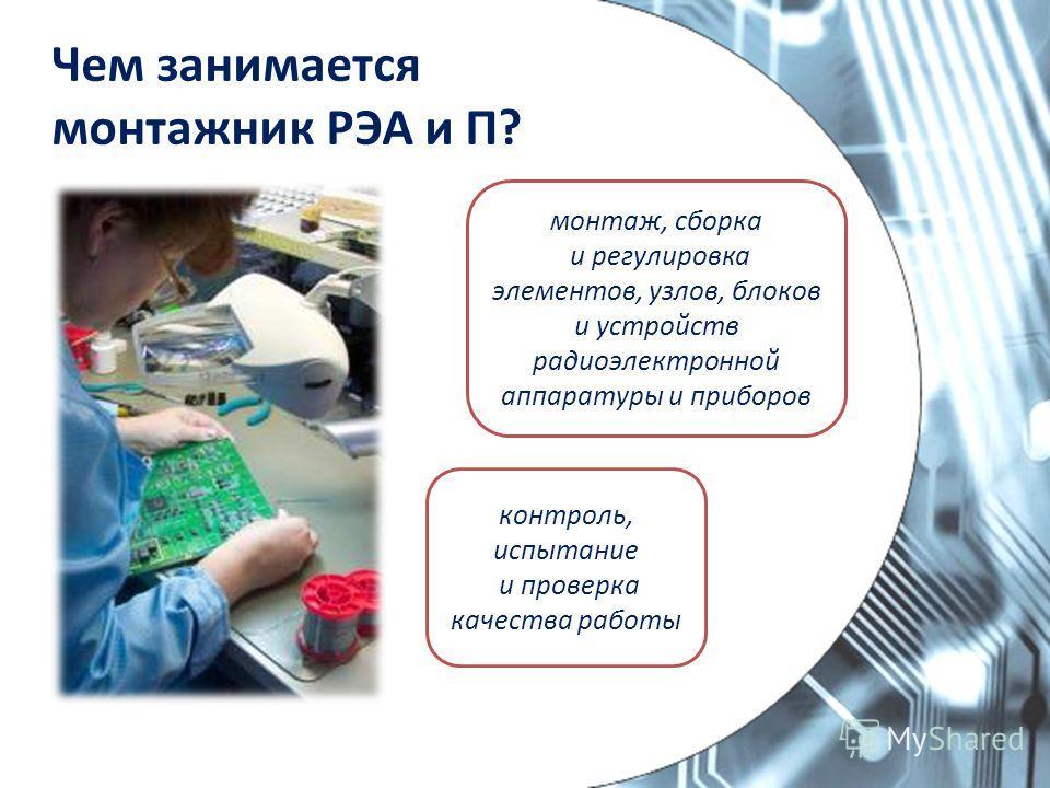 Чем занимается монтажник РЭА и П? контроль, испытание и проверка качества работы монтаж, сборка и регулировка элементов, узлов, блоков и устройств радиоэлектронной аппаратуры и приборов