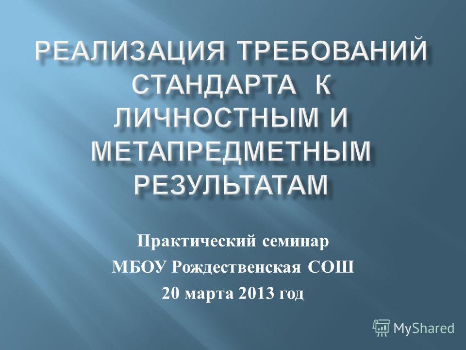 Практический семинар МБОУ Рождественская СОШ 20 марта 2013 год