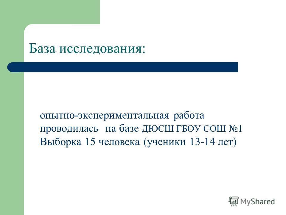 База исследования: опытно-экспериментальная работа проводилась на базе ДЮСШ ГБОУ СОШ 1 Выборка 15 человека (ученики 13-14 лет)