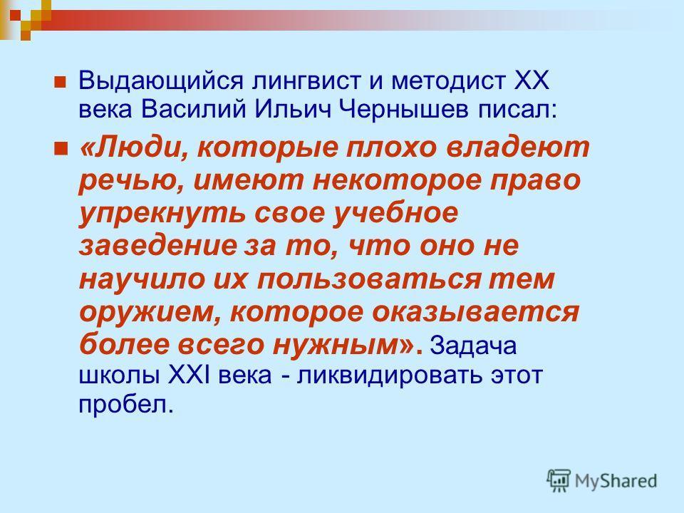 Выдающийся лингвист и методист ХХ века Василий Ильич Чернышев писал: «Люди, которые плохо владеют речью, имеют некоторое право упрекнуть свое учебное заведение за то, что оно не научило их пользоваться тем оружием, которое оказывается более всего нуж
