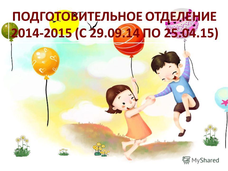 ПОДГОТОВИТЕЛЬНОЕ ОТДЕЛЕНИЕ 2014-2015 (С 29.09.14 ПО 25.04.15)