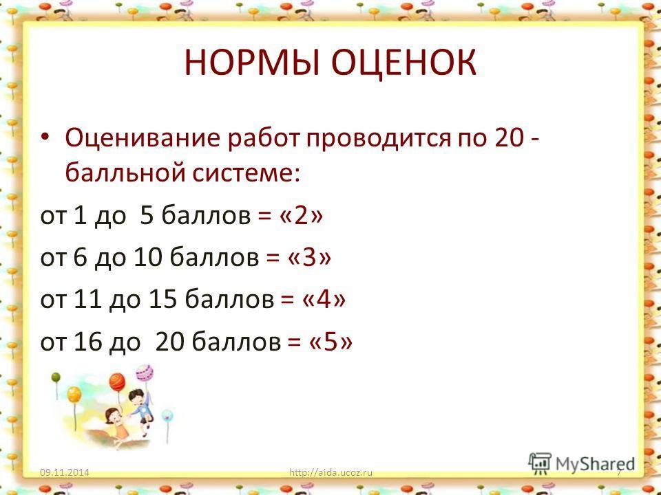 НОРМЫ ОЦЕНОК Оценивание работ проводится по 20 - балльной системе: от 1 до 5 баллов = «2» от 6 до 10 баллов = «3» от 11 до 15 баллов = «4» от 16 до 20 баллов = «5» 09.11.2014http://aida.ucoz.ru7