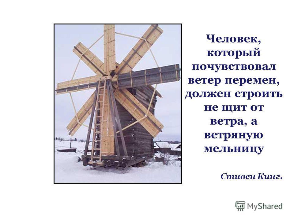 Человек, который почувствовал ветер перемен, должен строить не щит от ветра, а ветряную мельницу Стивен Кинг.