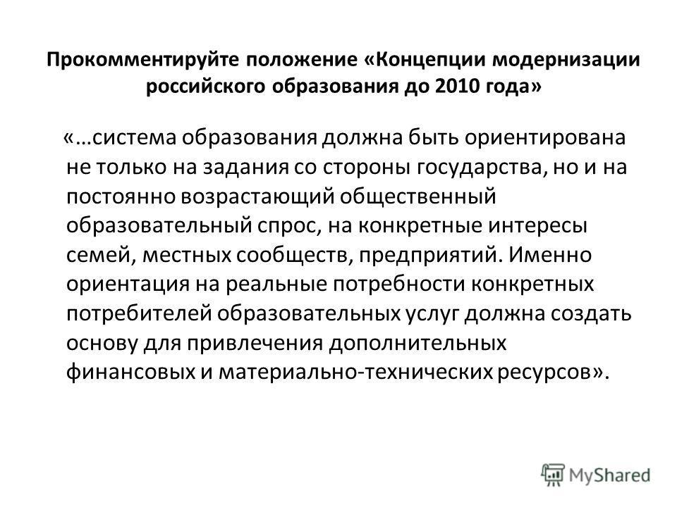 Прокомментируйте положение «Концепции модернизации российского образования до 2010 года» «…система образования должна быть ориентирована не только на задания со стороны государства, но и на постоянно возрастающий общественный образовательный спрос, н