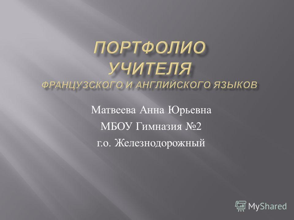 Матвеева Анна Юрьевна МБОУ Гимназия 2 г. о. Железнодорожный