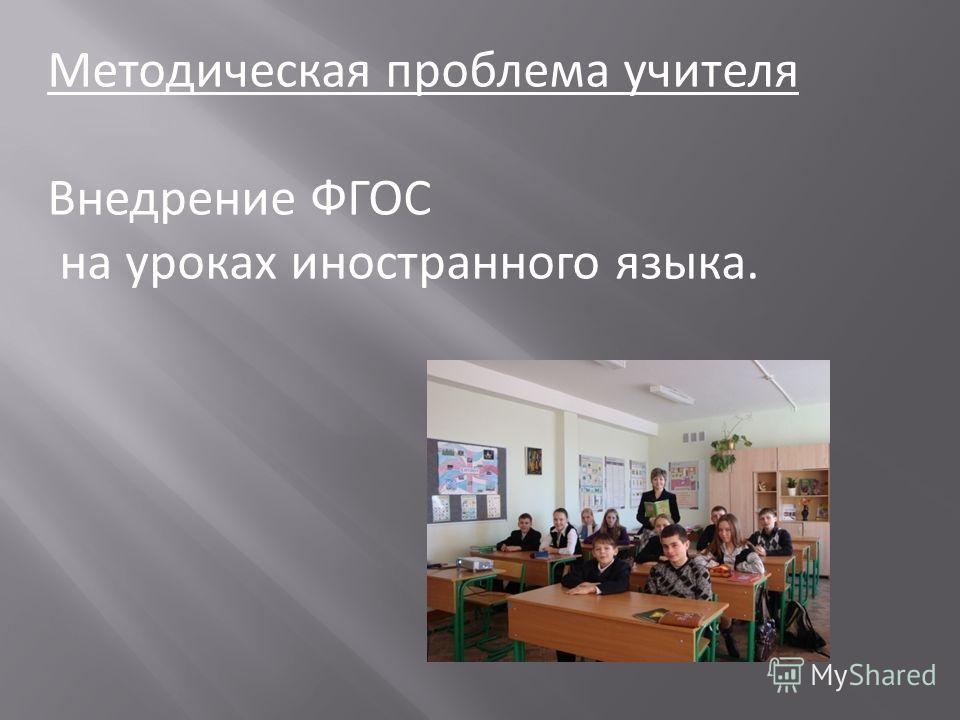 Методическая проблема учителя Внедрение ФГОС на уроках иностранного языка.