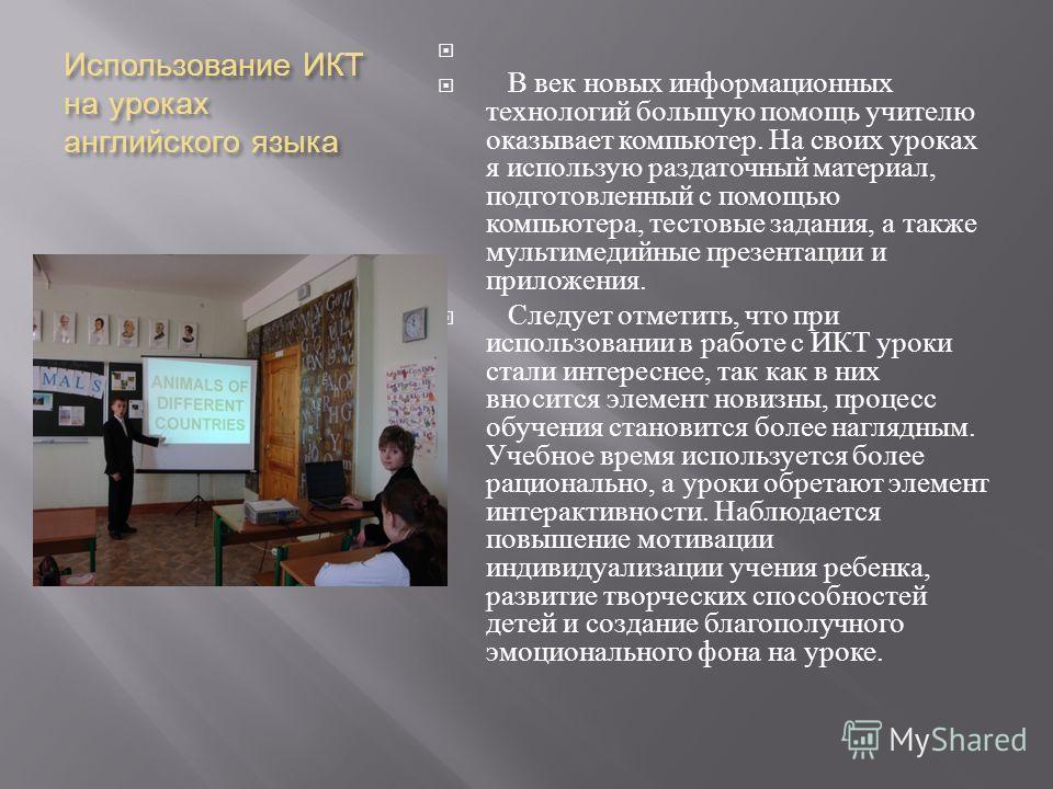 Использование ИКТ на уроках английского языка В век новых информационных технологий большую помощь учителю оказывает компьютер. На своих уроках я использую раздаточный материал, подготовленный с помощью компьютера, тестовые задания, а также мультимед