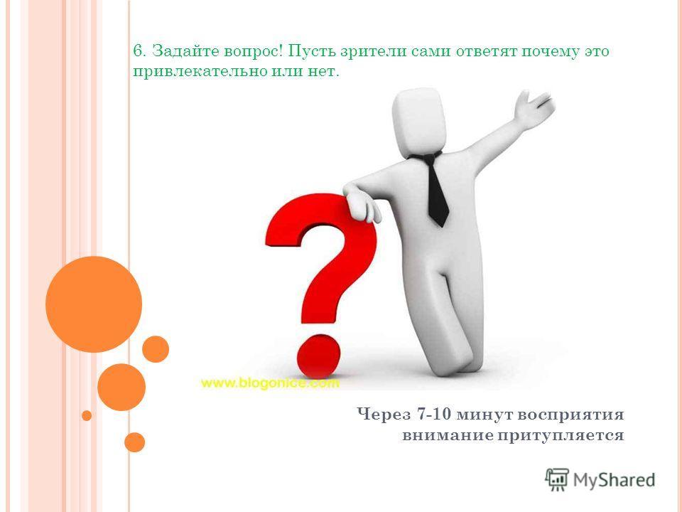 Через 7-10 минут восприятия внимание притупляется 6. Задайте вопрос! Пусть зрители сами ответят почему это привлекательно или нет.