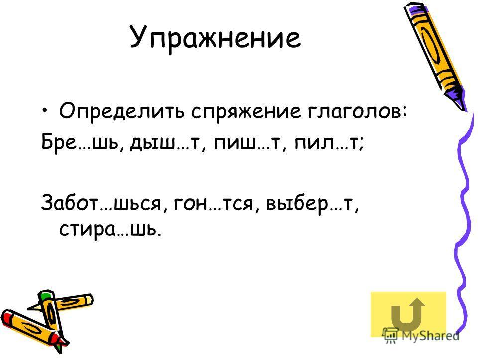 Упражнение Определить спряжение глаголов: Бре…шь, дыш…т, пиш…т, пил…т; Забот…шься, гон…тся, выбер…т, стира…шь.