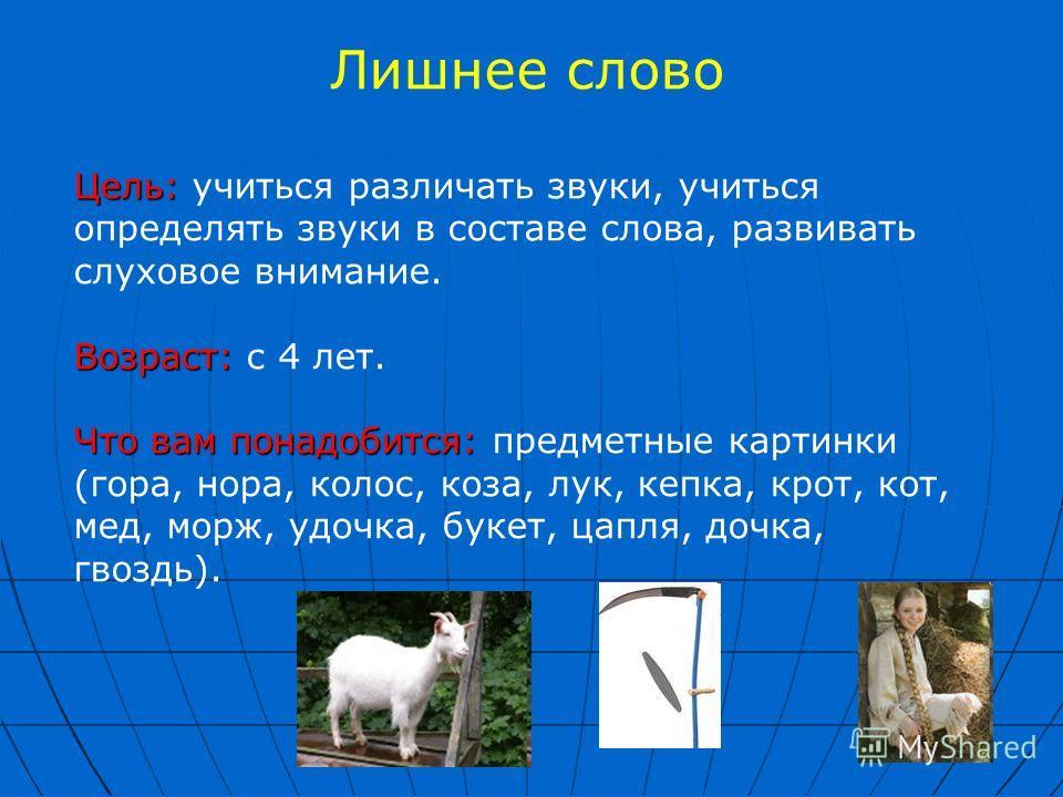 Лишнее слово Цель: Цель: учиться различать звуки, учиться определять звуки в составе слова, развивать слуховое внимание. Возраст: Возраст: с 4 лет. Что вам понадобится: Что вам понадобится: предметные картинки (гора, нора, колос, коза, лук, кепка, кр