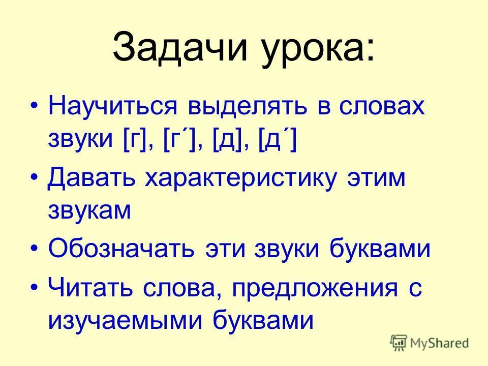 Задачи урока: Научиться выделять в словах звуки [г], [г´], [д], [д´] Давать характеристику этим звукам Обозначать эти звуки буквами Читать слова, предложения с изучаемыми буквами