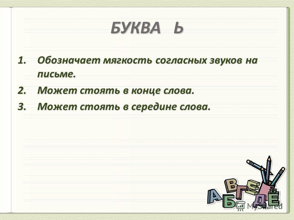 БУКВА Ь 1. Обозначает мягкость согласных звуков на письме. 2. Может стоять в конце слова.