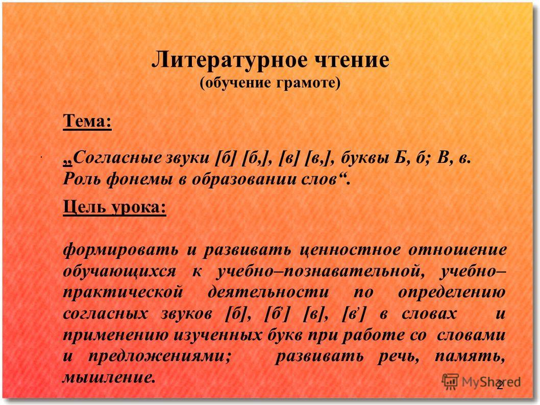 Литературное чтение (обучение грамоте). Тема: Согласные звуки [б] [б,], [в] [в,], буквы Б, б; В, в. Роль фонемы в образовании слов. Цель урока: формировать и развивать ценностное отношение обучающихся к учебно–познавательной, учебно– практической дея
