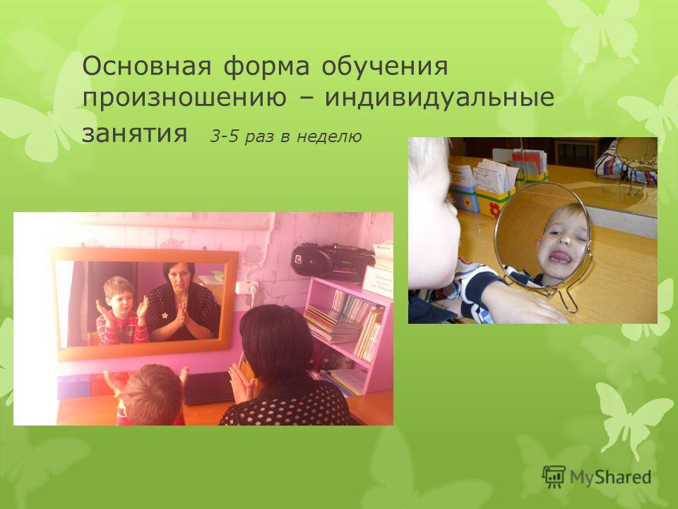 Основная форма обучения произношению – индивидуальные занятия 3-5 раз в неделю