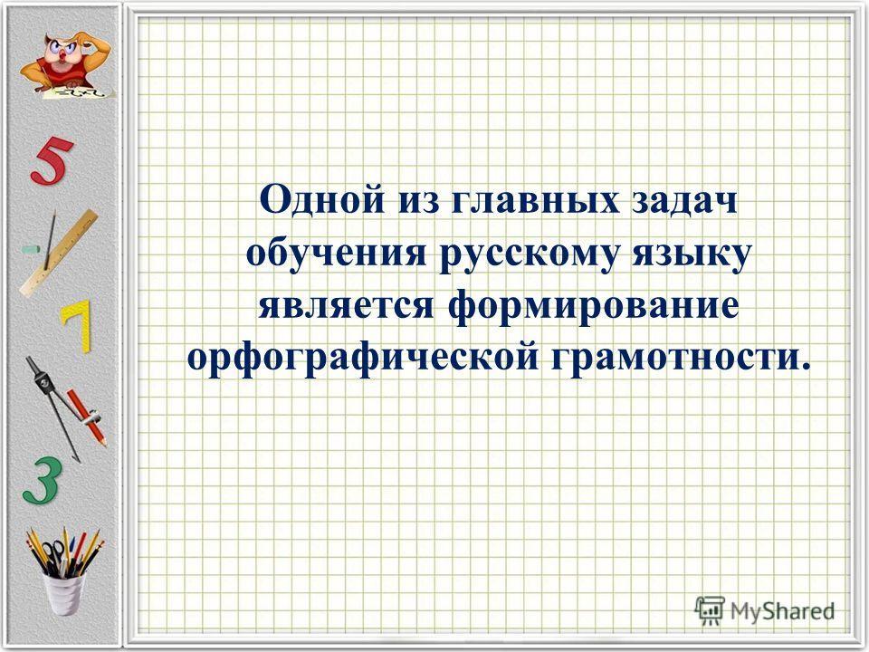 Одной из главных задач обучения русскому языку является формирование орфографической грамотности.