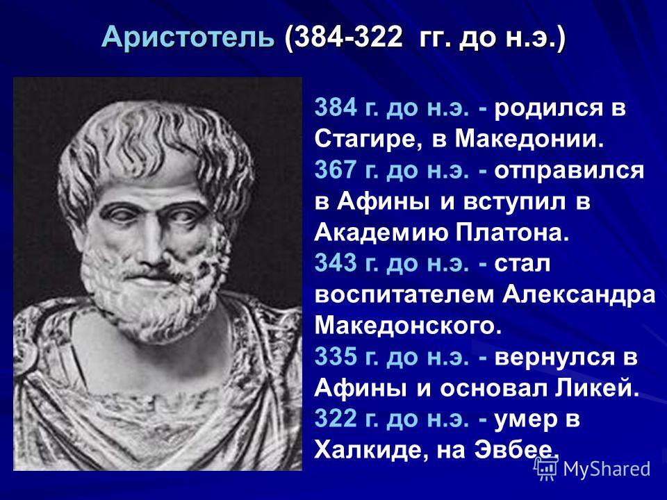 Аристотель (384-322 гг. до н.э.) 384 г. до н.э. - родился в Стагире, в Македонии. 367 г. до н.э. - отправился в Афины и вступил в Академию Платона. 343 г. до н.э. - стал воспитателем Александра Македонского. 335 г. до н.э. - вернулся в Афины и основа