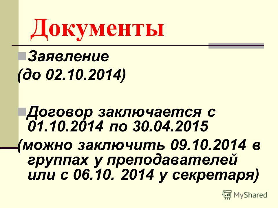 Документы Заявление (до 02.10.2014) Договор заключается с 01.10.2014 по 30.04.2015 (можно заключить 09.10.2014 в группах у преподавателей или с 06.10. 2014 у секретаря)