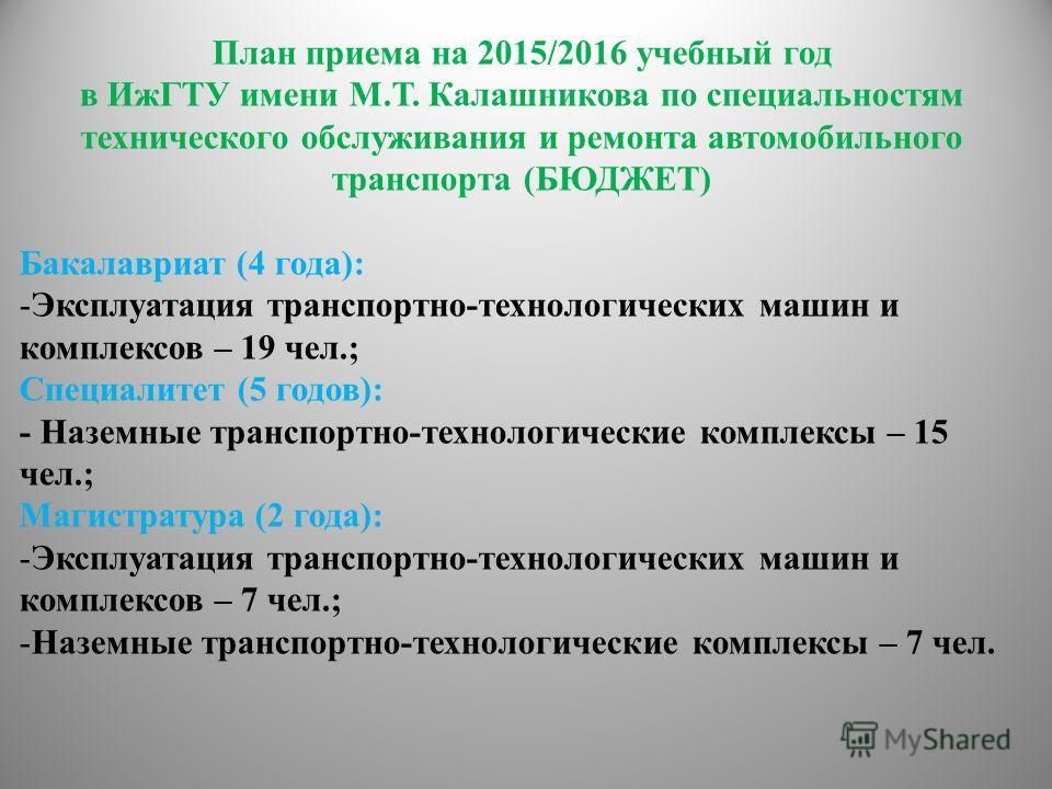 План приема на 2015/2016 учебный год в ИжГТУ имени М.Т. Калашникова по специальностям технического обслуживания и ремонта автомобильного транспорта (БЮДЖЕТ) Бакалавриат (4 года): -Эксплуатация транспортно-технологических машин и комплексов – 19 чел.;