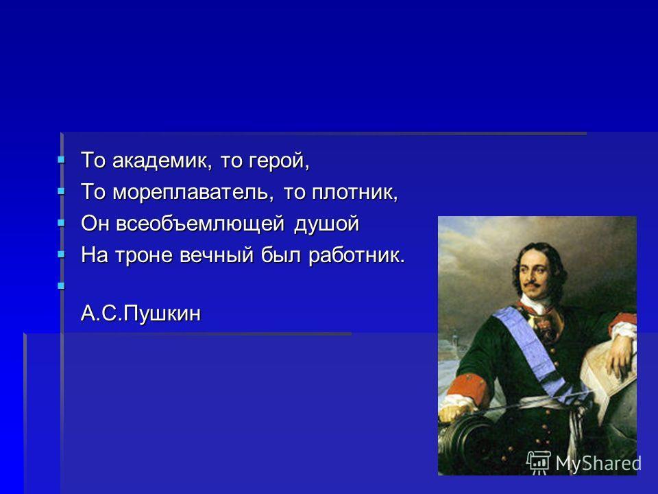 То академик, то герой, То академик, то герой, То мореплаватель, то плотник, То мореплаватель, то плотник, Он всеобъемлющей душой Он всеобъемлющей душой На троне вечный был работник. На троне вечный был работник. А.С.Пушкин А.С.Пушкин