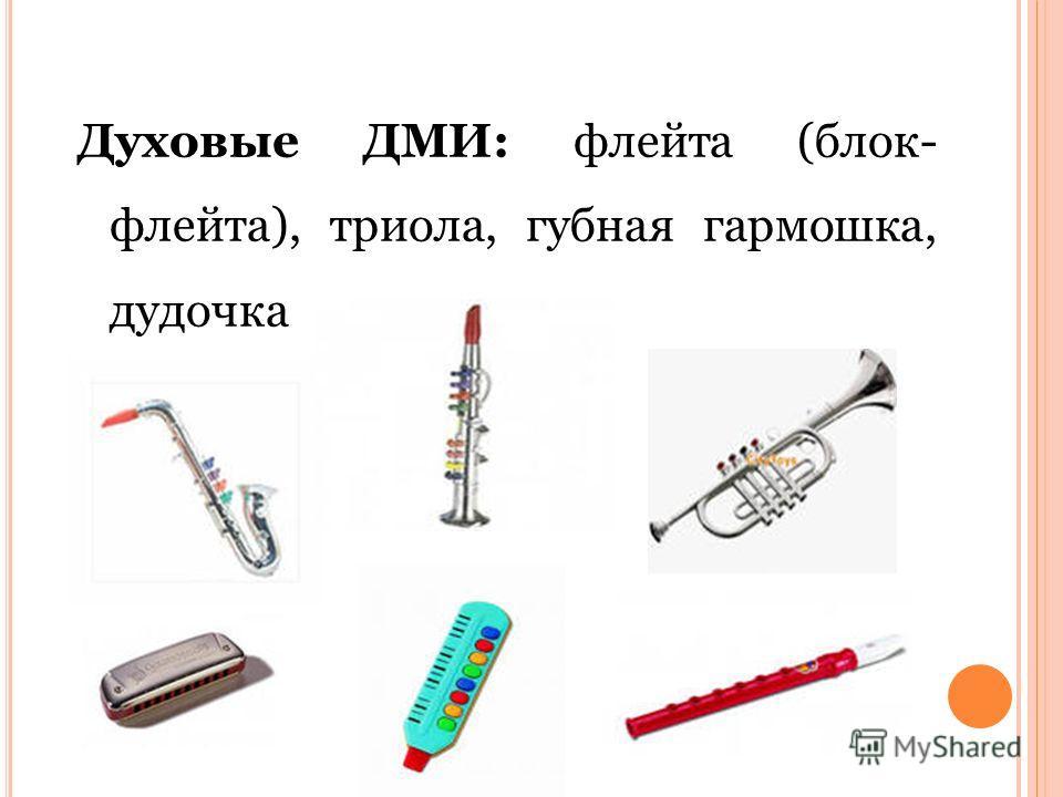 Духовые ДМИ: флейта (блок- флейта), триола, губная гармошка, дудочка