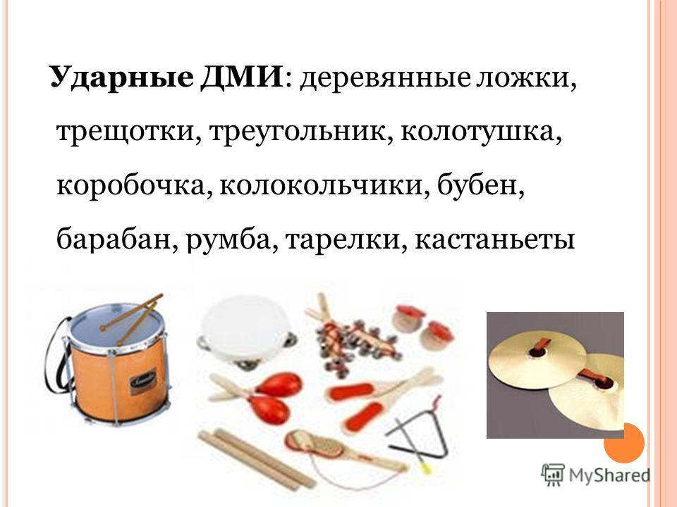 Ударные ДМИ: деревянные ложки, трещотки, треугольник, колотушка, коробочка, колокольчики, бубен, барабан, румба, тарелки, кастаньеты