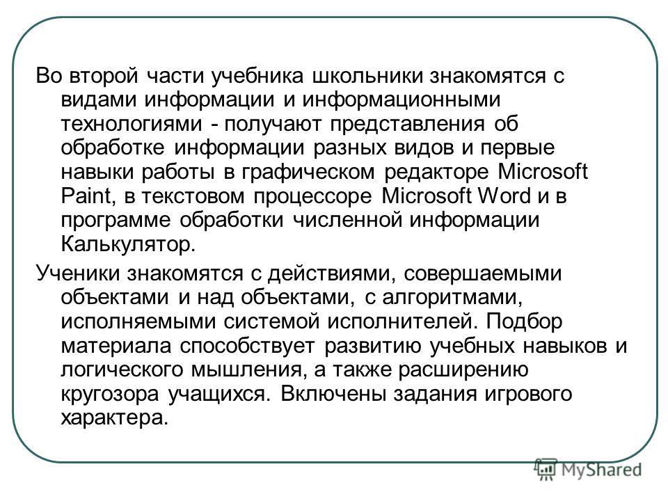 Во второй части учебника школьники знакомятся с видами информации и информационными технологиями - получают представления об обработке информации разных видов и первые навыки работы в графическом редакторе Microsoft Paint, в текстовом процессоре Micr
