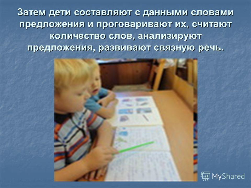 Затем дети составляют с данными словами предложения и проговаривают их, считают количество слов, анализируют предложения, развивают связную речь.