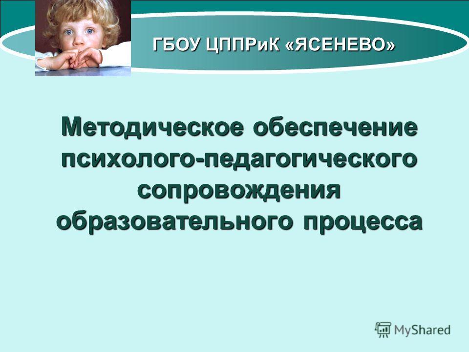 ГБОУ ЦППРиК «ЯСЕНЕВО» Методическое обеспечение психолого-педагогического сопровождения образовательного процесса