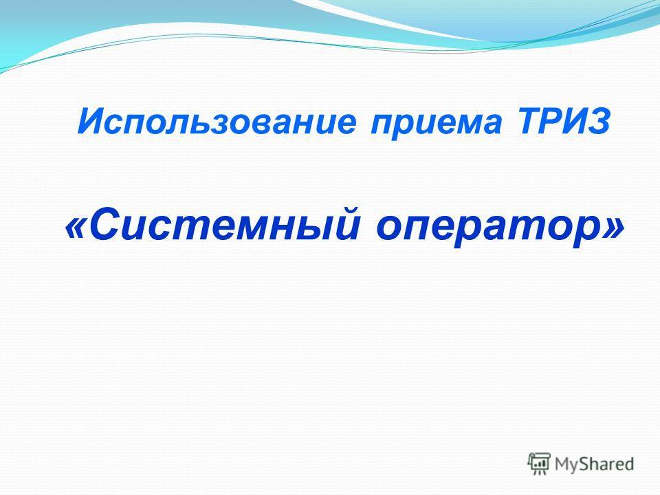 Использование приема ТРИЗ «Системный оператор»