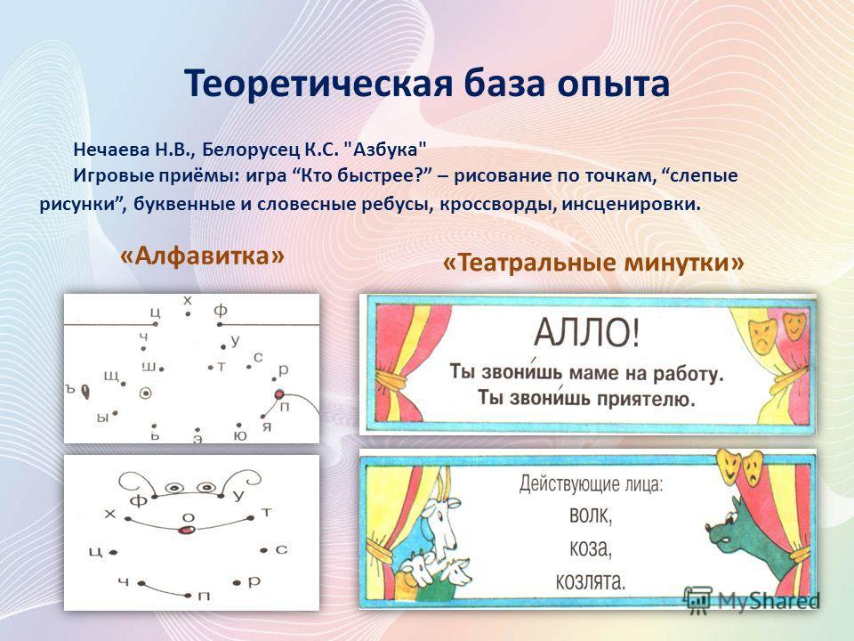 Теоретическая база опыта Нечаева Н.В., Белорусец К.С. Азбука Игровые приёмы: игра Кто быстрее? – рисование по точкам, слепые рисунки, буквенные и словесные ребусы, кроссворды, инсценировки. «Театральные минутки» «Алфавитка»