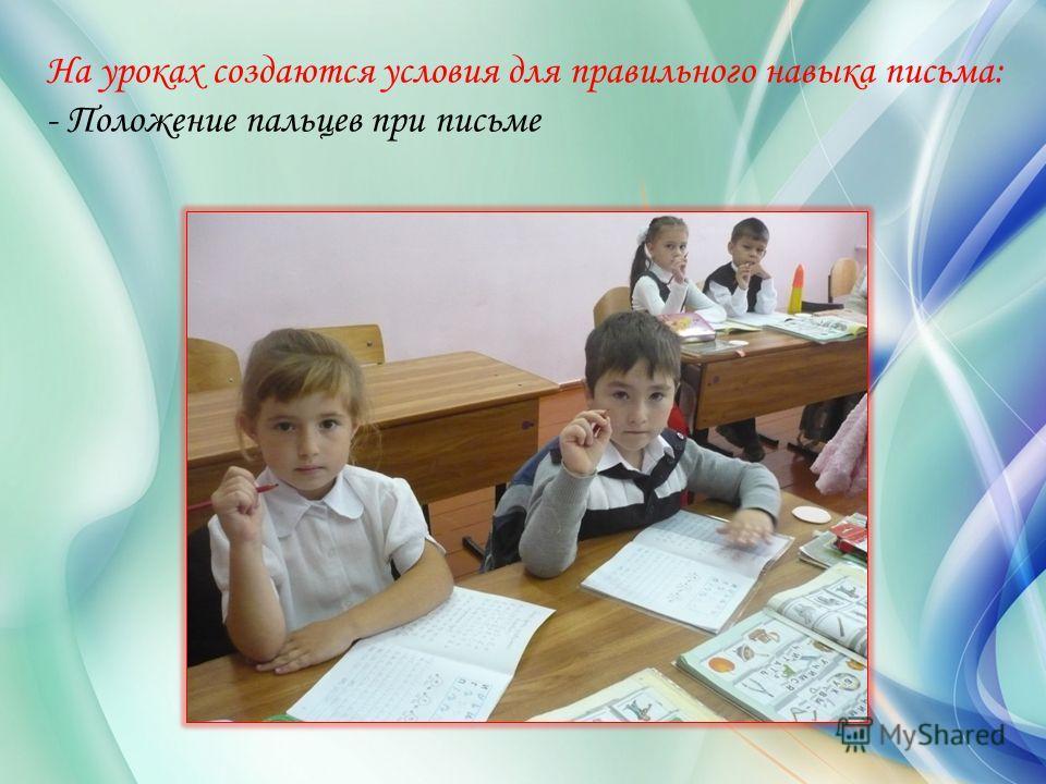 На уроках создаются условия для правильного навыка письма: - Положение пальцев при письме