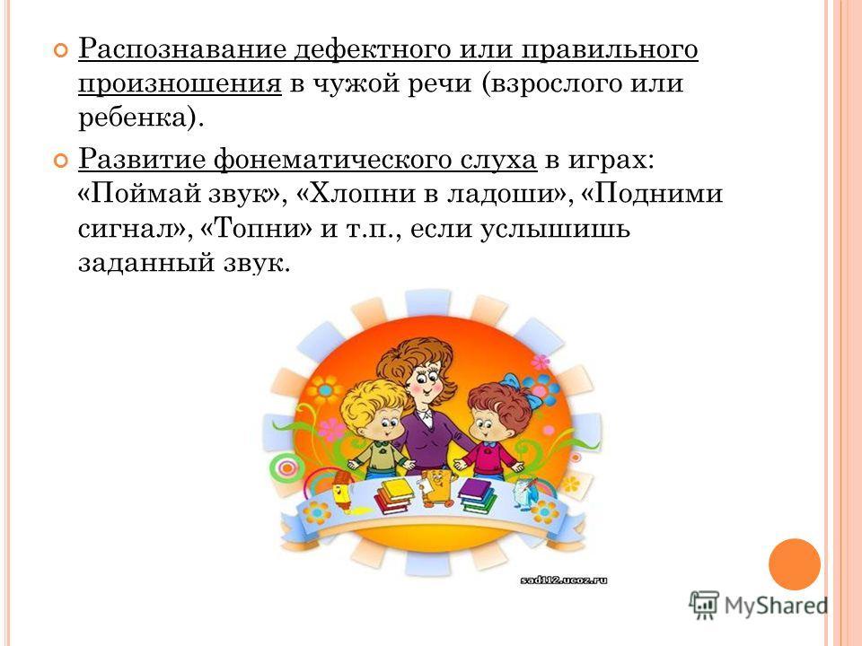 Распознавание дефектного или правильного произношения в чужой речи (взрослого или ребенка). Развитие фонематического слуха в играх: «Поймай звук», «Хлопни в ладоши», «Подними сигнал», «Топни» и т.п., если услышишь заданный звук.