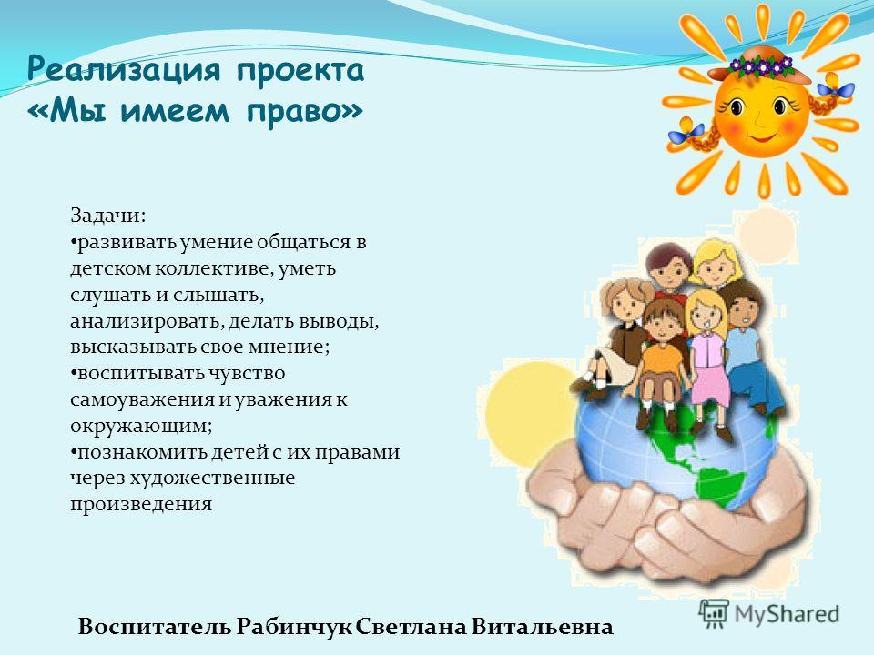 Реализация проекта «Мы имеем право» Задачи: развивать умение общаться в детском коллективе, уметь слушать и слышать, анализировать, делать выводы, высказывать свое мнение; воспитывать чувство самоуважения и уважения к окружающим; познакомить детей с