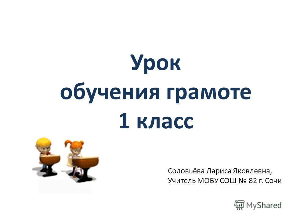 Урок обучения грамоте 1 класс Соловьёва Лариса Яковлевна, Учитель МОБУ СОШ 82 г. Сочи
