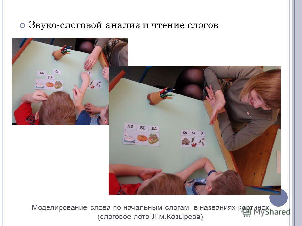 Звуко-слоговой анализ и чтение слогов Моделирование слова по начальным слогам в названиях картинок (слоговое лото Л.м.Козырева)