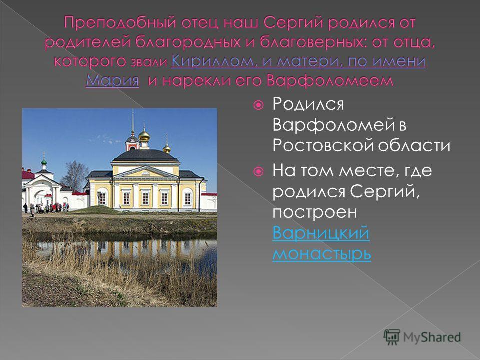 Родился Варфоломей в Ростовской области На том месте, где родился Сергий, построен Варницкий монастырь Варницкий монастырь