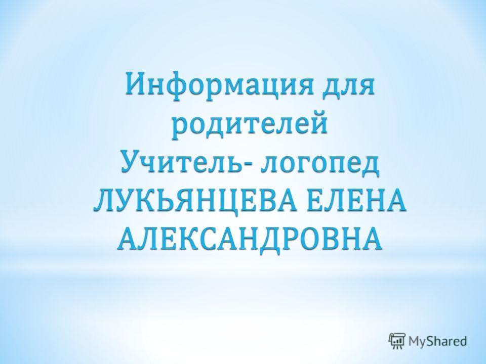 Информация для родителей Учитель- логопед ЛУКЬЯНЦЕВА ЕЛЕНА АЛЕКСАНДРОВНА