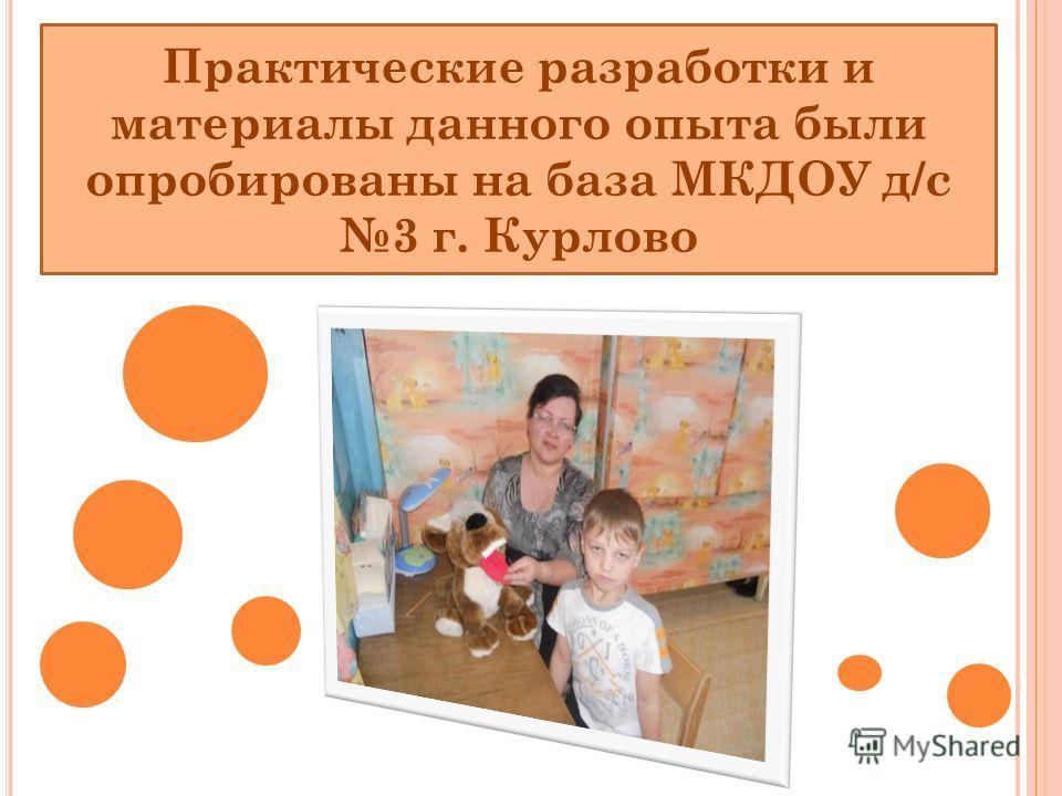 Практические разработки и материалы данного опыта были опробированы на база МКДОУ д/с 3 г. Курлово