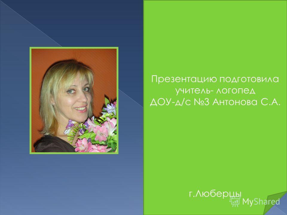 Презентацию подготовила учитель- логопед ДОУ-д/с 3 Антонова С.А. г.Люберцы