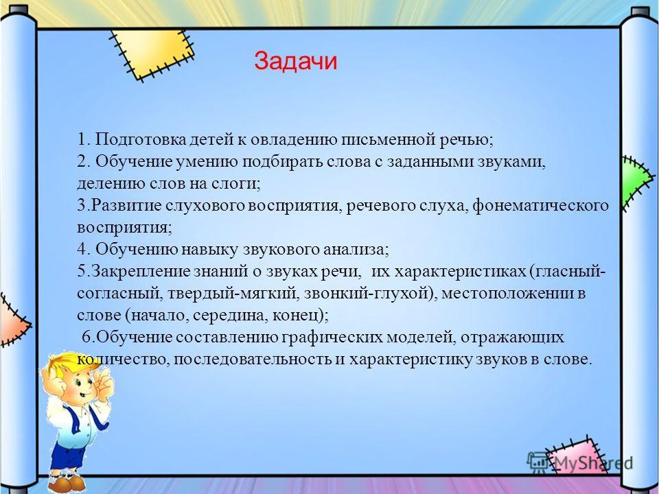 1. Подготовка детей к овладению письменной речью; 2. Обучение умению подбирать слова с заданными звуками, делению слов на слоги; 3. Развитие слухового восприятия, речевого слуха, фонематического восприятия; 4. Обучению навыку звукового анализа; 5. За