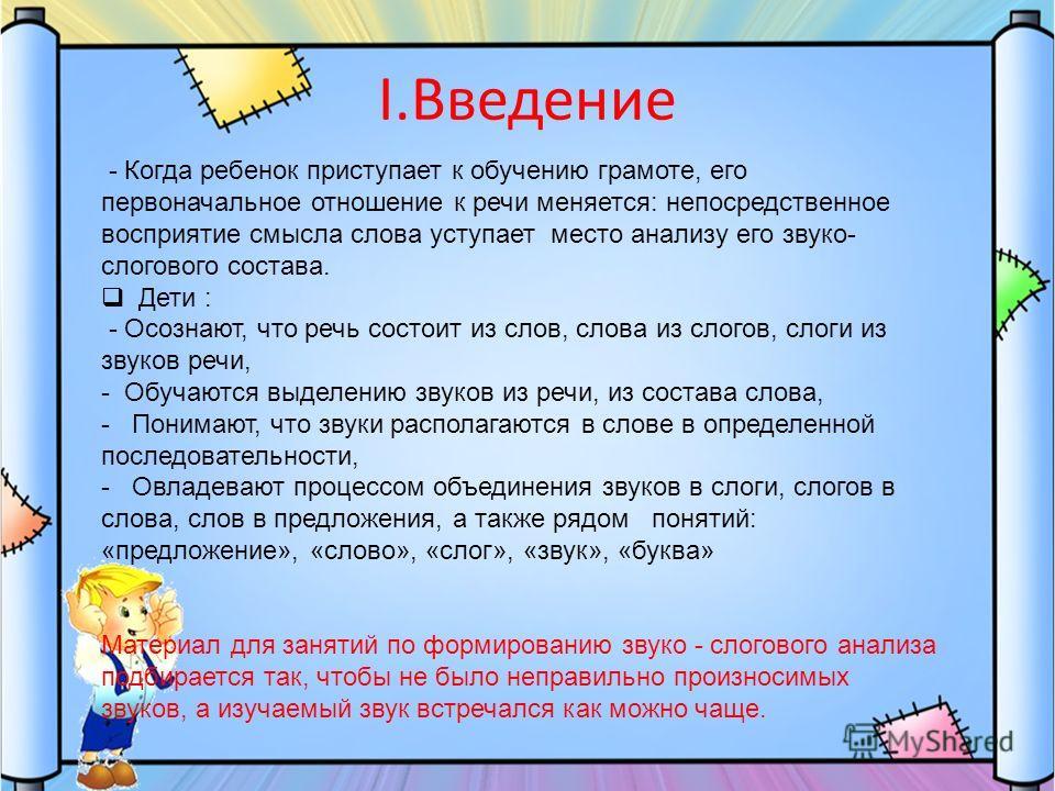 I.Введение - Когда ребенок приступает к обучению грамоте, его первоначальное отношение к речи меняется: непосредственное восприятие смысла слова уступает место анализу его звуко- слогового состава. Дети : - Осознают, что речь состоит из слов, слова и