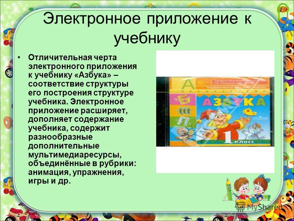 Электронное приложение к учебнику Отличительная черта электронного приложения к учебнику «Азбука» – соответствие структуры его построения структуре учебника. Электронное приложение расширяет, дополняет содержание учебника, содержит разнообразные допо