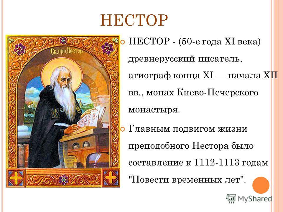 НЕСТОР НЕСТОР - (50-е года ХI века) древнерусский писатель, агиограф конца XI начала XII вв., монах Киево-Печерского монастыря. Главным подвигом жизни преподобного Нестора было составление к 1112-1113 годам Повести временных лет.
