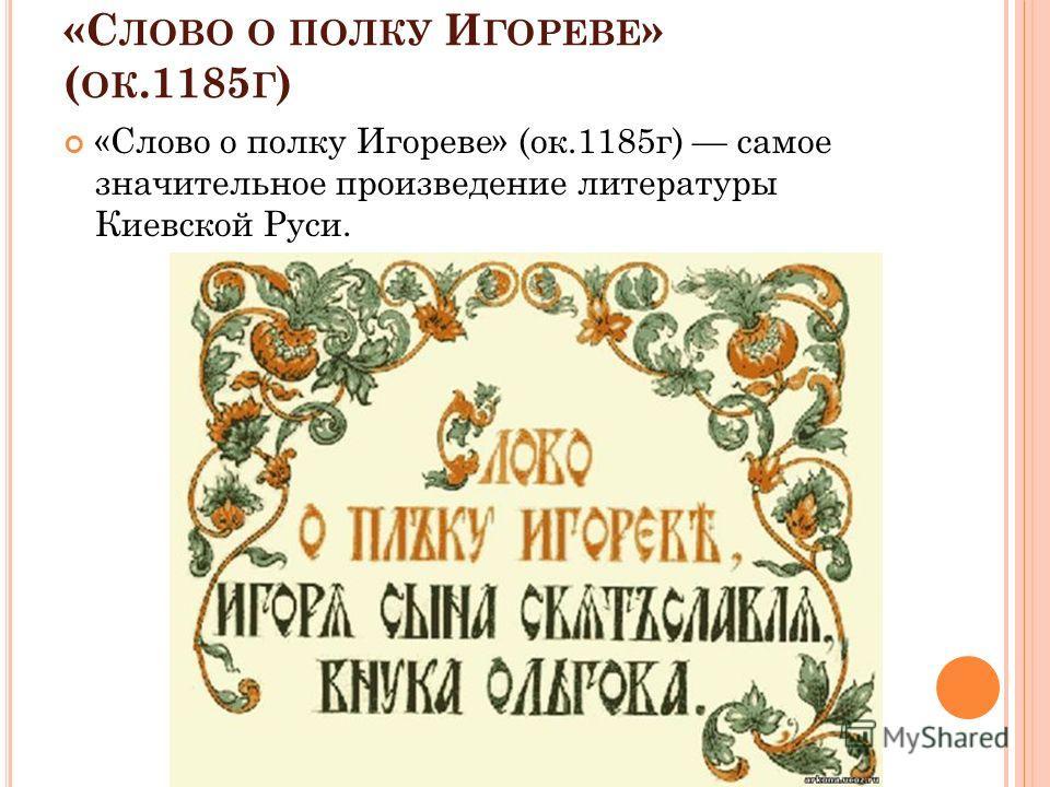 «С ЛОВО О ПОЛКУ И ГОРЕВЕ » ( ОК.1185 Г ) «Слово о полку Игореве» (ок.1185 г) самое значительное произведение литературы Киевской Руси.