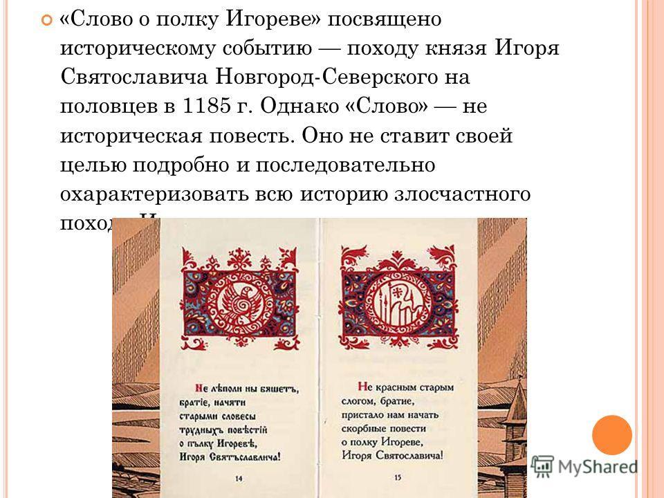 «Слово о полку Игореве» посвящено историческому событию походу князя Игоря Святославича Новгород-Северского на половцев в 1185 г. Однако «Слово» не историческая повесть. Оно не ставит своей целью подробно и последовательно охарактеризовать всю истори
