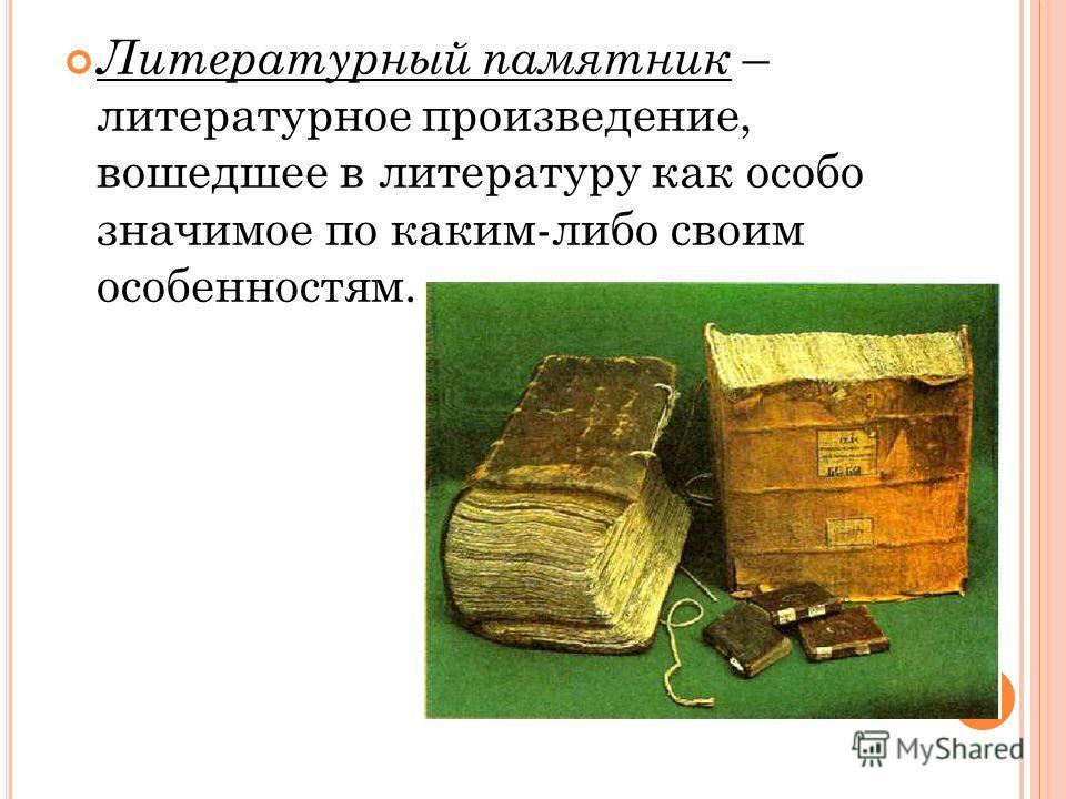 Литературный памятник – литературное произведение, вошедшее в литературу как особо значимое по каким-либо своим особенностям.