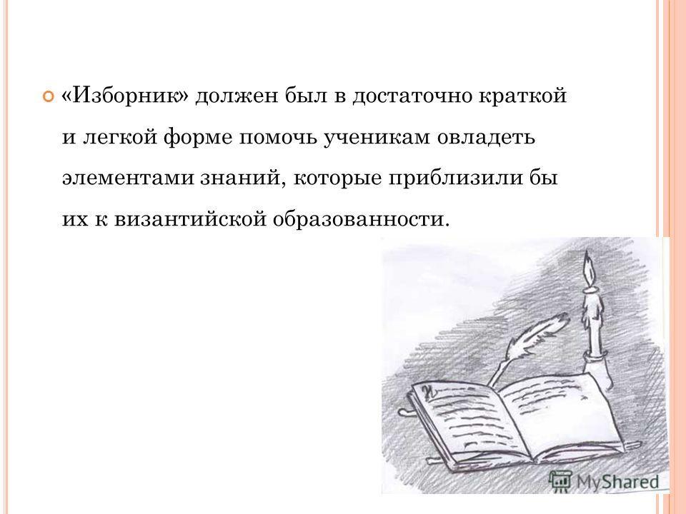 «Изборник» должен был в достаточно краткой и легкой форме помочь ученикам овладеть элементами знаний, которые приблизили бы их к византийской образованности.