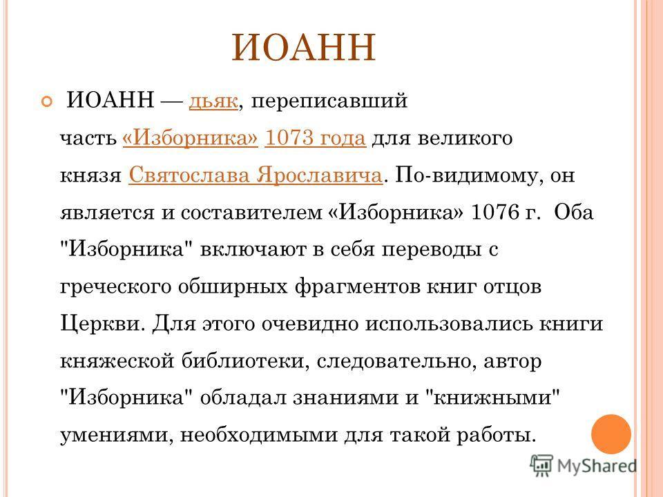 ИОАНН ИОАНН дьяк, переписавший часть «Изборника» 1073 года для великого князя Святослава Ярославича. По-видимому, он является и составителем «Изборника» 1076 г. Оба