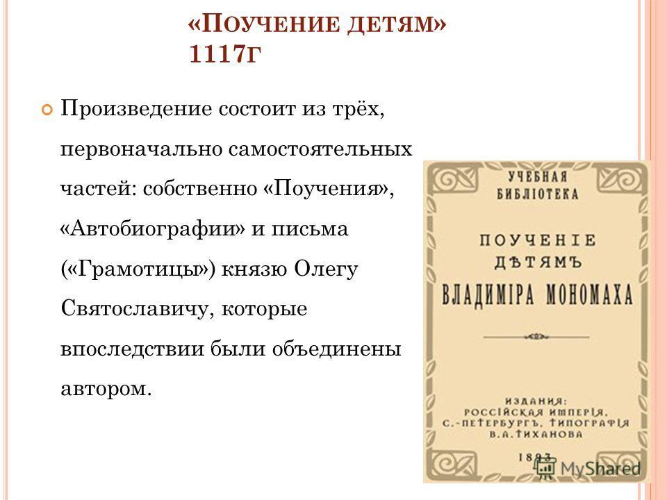 «П ОУЧЕНИЕ ДЕТЯМ » 1117 Г Произведение состоит из трёх, первоначально самостоятельных частей: собственно «Поучения», «Автобиографии» и письма («Грамотицы») князю Олегу Святославичу, которые впоследствии были объединены автором.